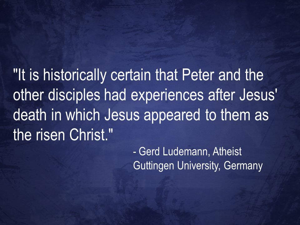 It is historically certain that Peter and the other disciples had experiences after Jesus death in which Jesus appeared to them as the risen Christ. - Gerd Ludemann, Atheist Guttingen University, Germany