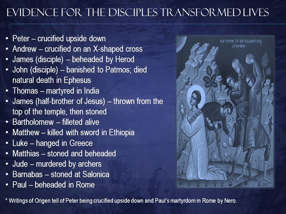 Evidence for The Disciples Transformed Lives Peter – crucified upside down Andrew – crucified on an X-shaped cross James (disciple) – beheaded by Herod John (disciple) – banished to Patmos; died natural death in Ephesus Thomas – martyred in India James (half-brother of Jesus) – thrown from the top of the temple, then stoned Bartholomew – filleted alive Matthew – killed with sword in Ethiopia Luke – hanged in Greece Matthias – stoned and beheaded Jude – murdered by archers Barnabas – stoned at Salonica Paul – beheaded in Rome * Writings of Origen tell of Peter being crucified upside down and Paul's martyrdom in Rome by Nero.