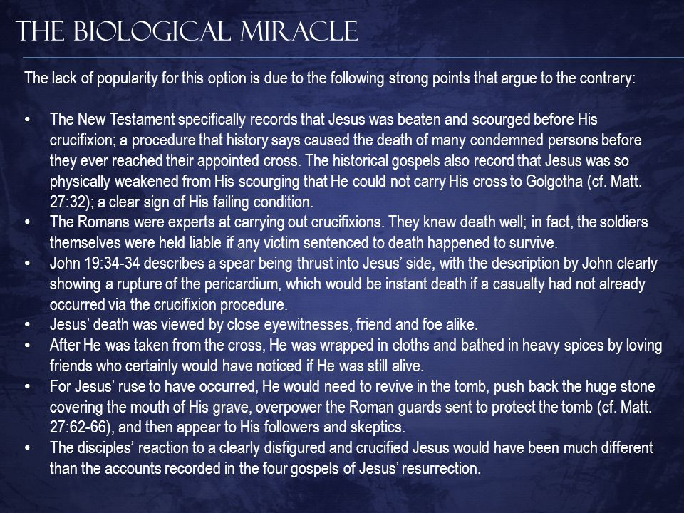 The Biological Miracle The New Testament specifically records that Jesus was beaten and scourged before His crucifixion; a procedure that history says caused the death of many condemned persons before they ever reached their appointed cross.