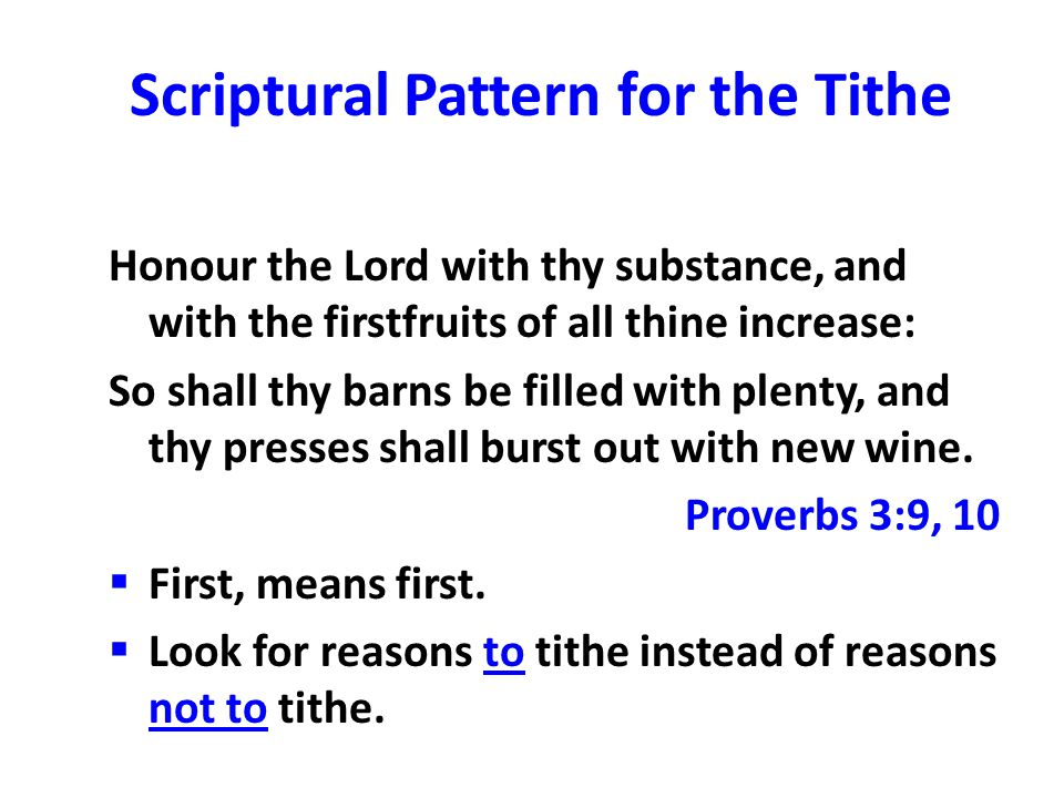 Scriptural Pattern for the Tithe Honour the Lord with thy substance, and with the firstfruits of all thine increase: So shall thy barns be filled with plenty, and thy presses shall burst out with new wine.