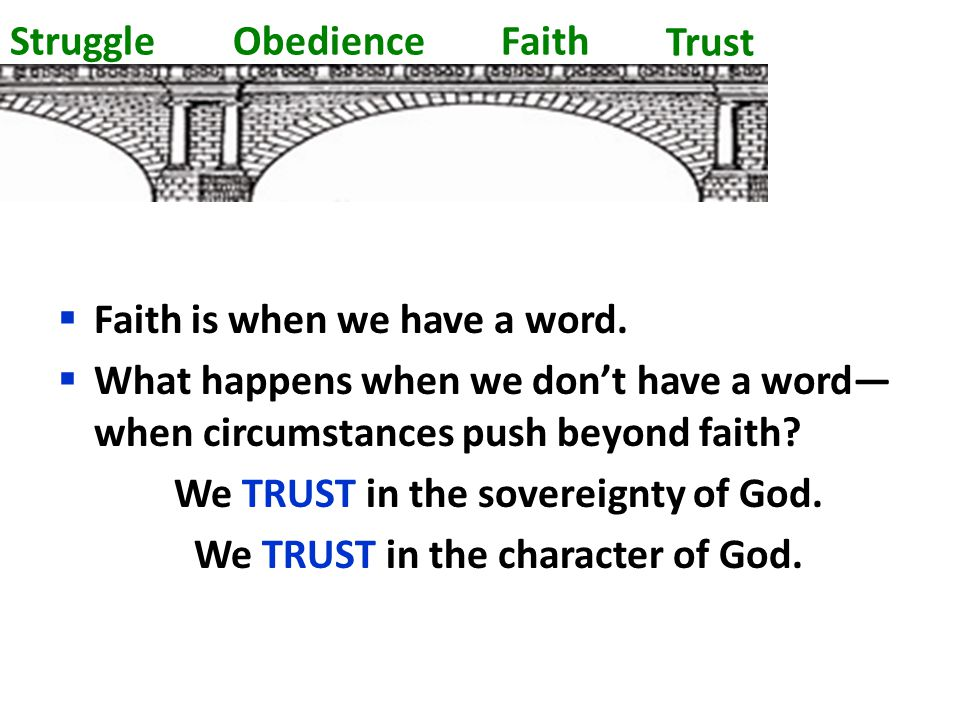 Struggle Obedience Faith  Faith is when we have a word.  What happens when we don't have a word— when circumstances push beyond faith? We TRUST in t