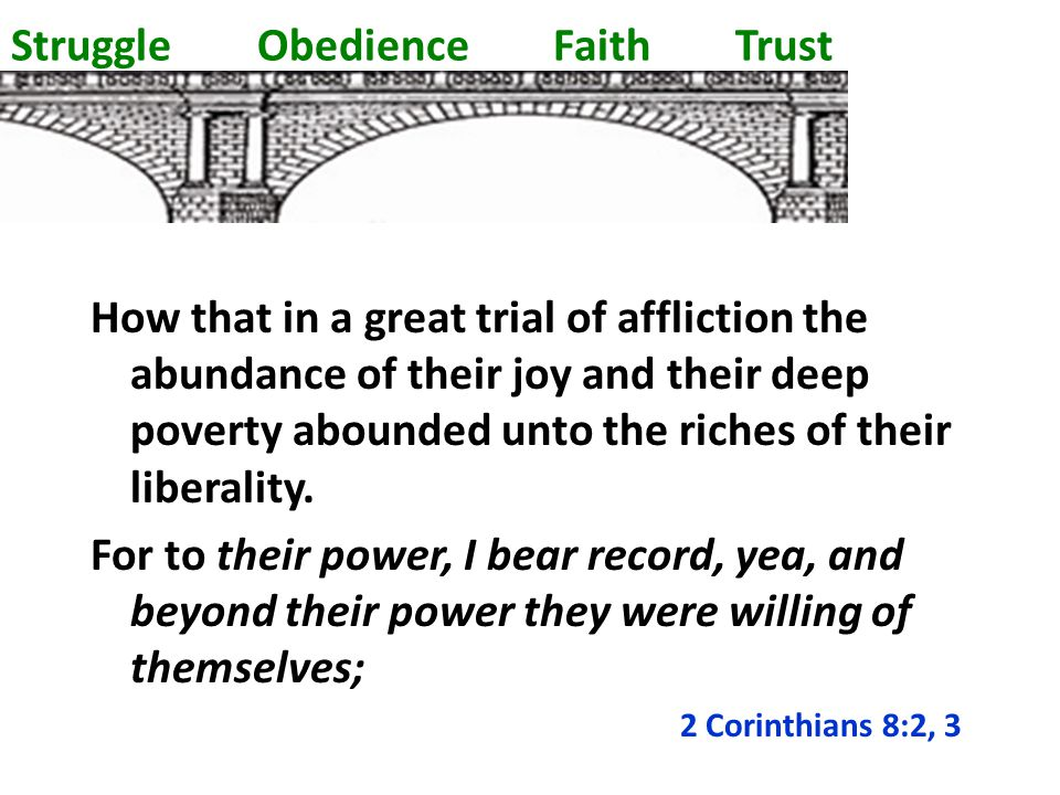 Struggle Obedience Faith Trust How that in a great trial of affliction the abundance of their joy and their deep poverty abounded unto the riches of their liberality.
