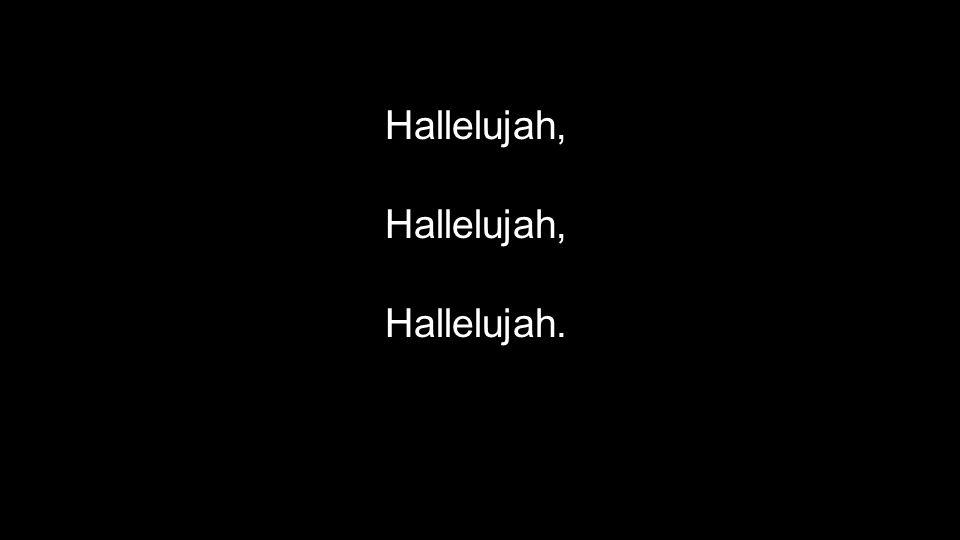 Hallelujah,Hallelujah,Hallelujah.