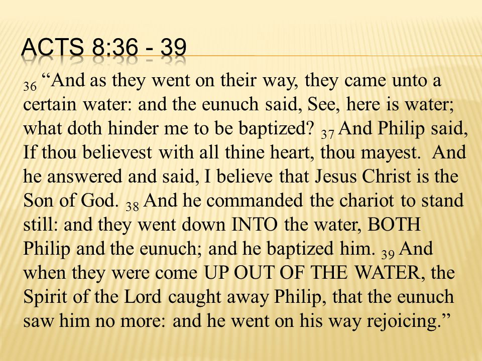 36 And as they went on their way, they came unto a certain water: and the eunuch said, See, here is water; what doth hinder me to be baptized.