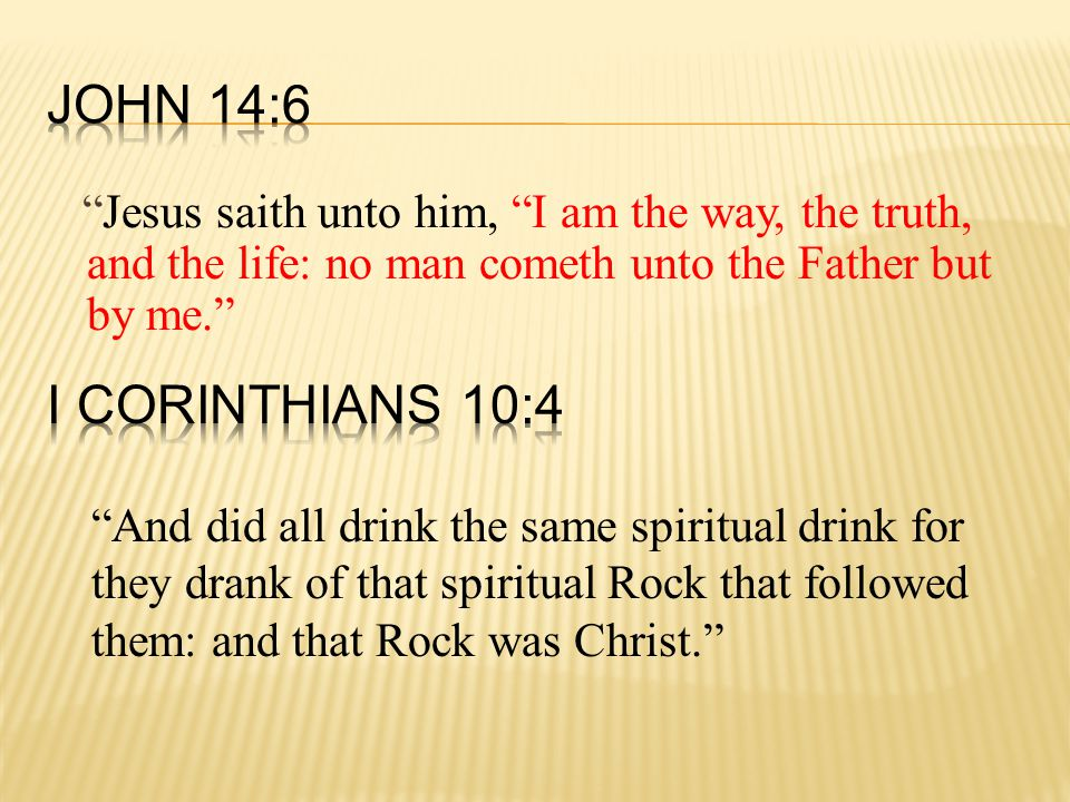 Jesus saith unto him, I am the way, the truth, and the life: no man cometh unto the Father but by me. And did all drink the same spiritual drink for they drank of that spiritual Rock that followed them: and that Rock was Christ.
