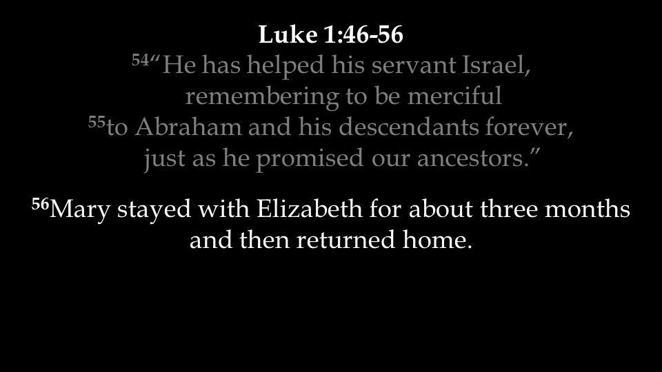 """Luke 1:46-56 54 """"He has helped his servant Israel, remembering to be merciful 55 to Abraham and his descendants forever, just as he promised our ances"""