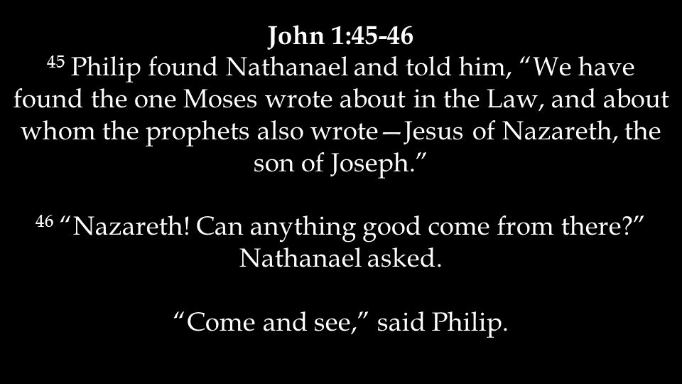 """John 1:45-46 45 Philip found Nathanael and told him, """"We have found the one Moses wrote about in the Law, and about whom the prophets also wrote—Jesus"""