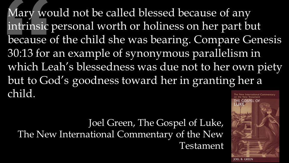 Mary would not be called blessed because of any intrinsic personal worth or holiness on her part but because of the child she was bearing.