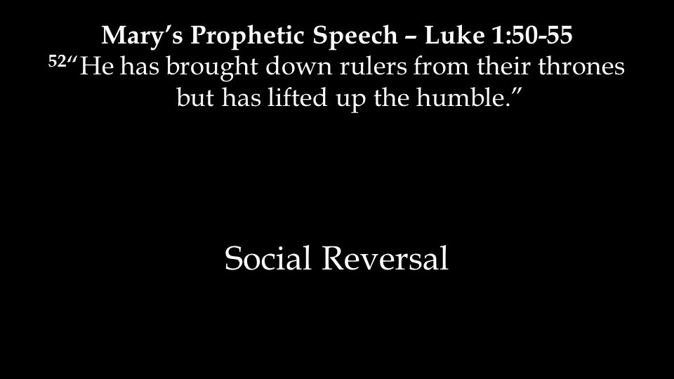 Mary's Prophetic Speech – Luke 1:50-55 52 He has brought down rulers from their thrones but has lifted up the humble. Social Reversal