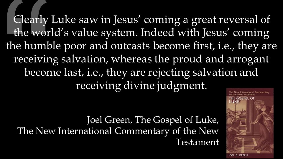 """"""" Clearly Luke saw in Jesus' coming a great reversal of the world's value system. Indeed with Jesus' coming the humble poor and outcasts become first,"""