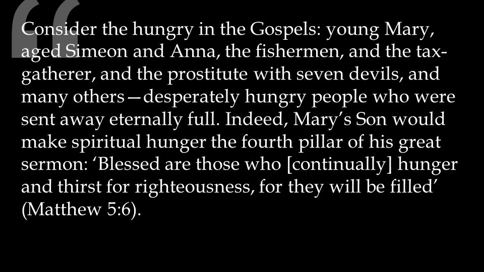 Consider the hungry in the Gospels: young Mary, aged Simeon and Anna, the fishermen, and the tax- gatherer, and the prostitute with seven devils, and many others—desperately hungry people who were sent away eternally full.