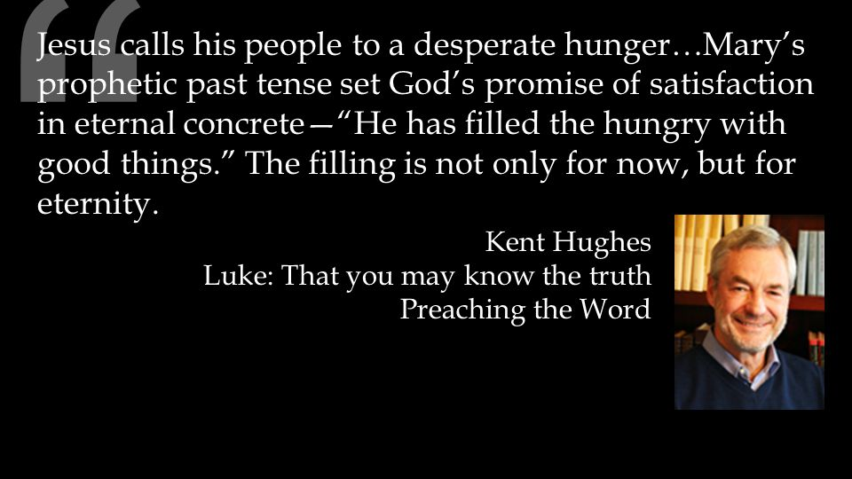 """"""" Jesus calls his people to a desperate hunger…Mary's prophetic past tense set God's promise of satisfaction in eternal concrete—""""He has filled the hu"""