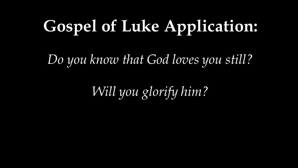 Gospel of Luke Application: Do you know that God loves you still Will you glorify him