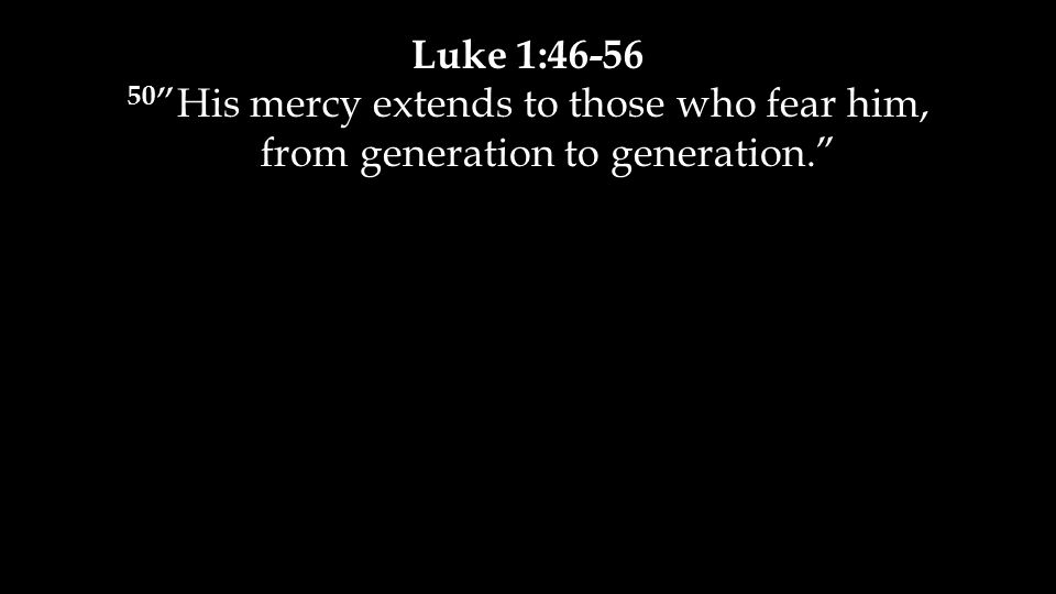 Luke 1:46-56 50 His mercy extends to those who fear him, from generation to generation.