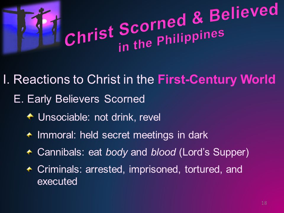 I. Reactions to Christ in the First-Century World E. Early Believers Scorned Unsociable: not drink, revel Immoral: held secret meetings in dark Cannib