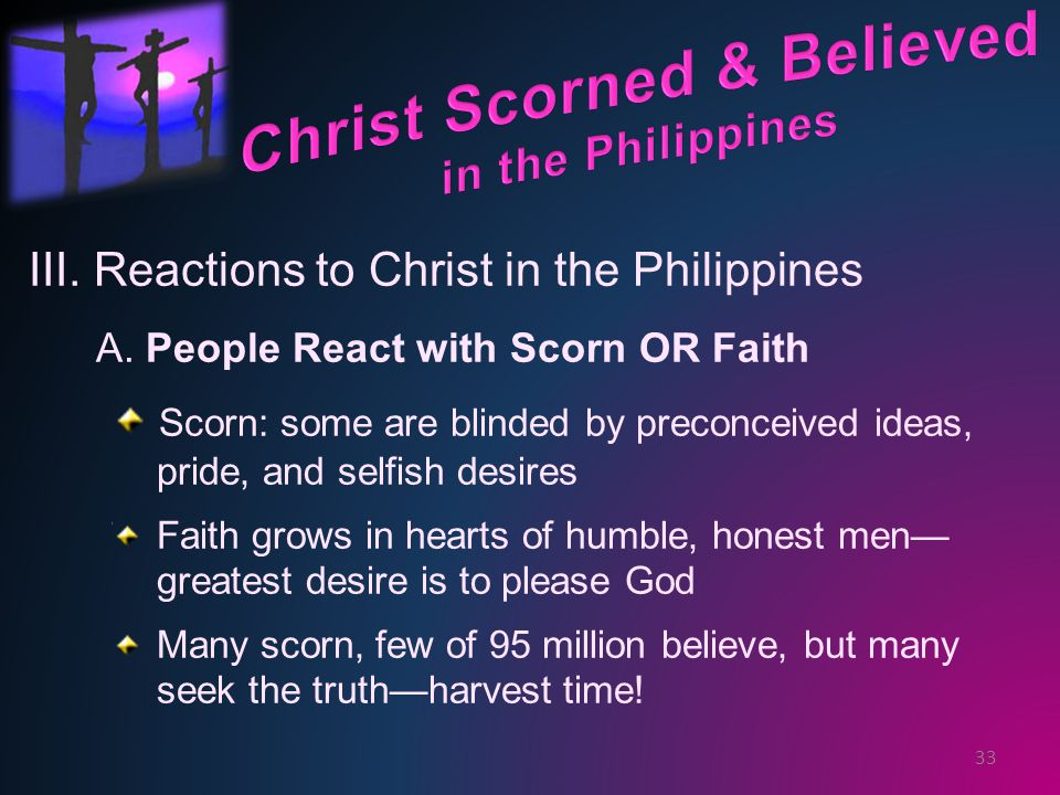 III. Reactions to Christ in the Philippines A. People React with Scorn OR Faith Scorn: some are blinded by preconceived ideas, pride, and selfish desi