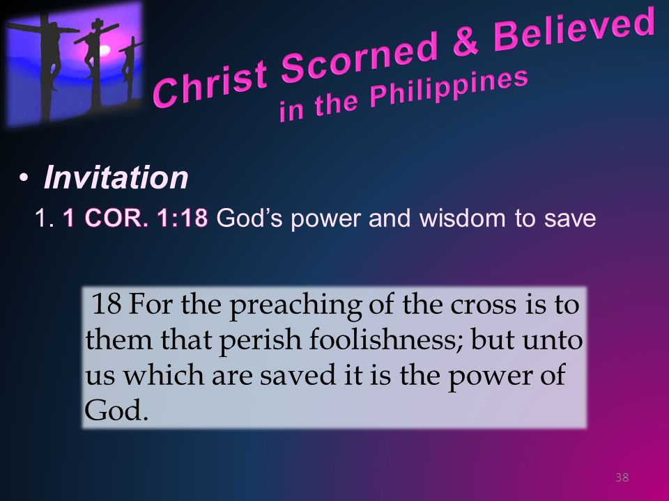 38 18 For the preaching of the cross is to them that perish foolishness; but unto us which are saved it is the power of God.