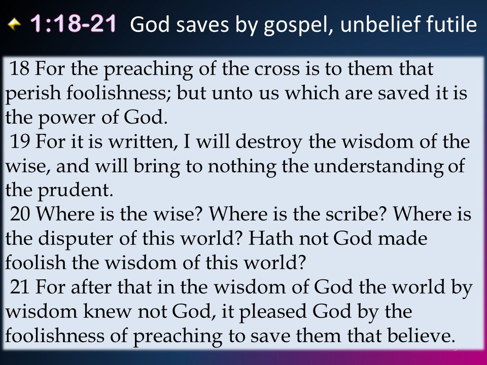 9 18 For the preaching of the cross is to them that perish foolishness; but unto us which are saved it is the power of God.