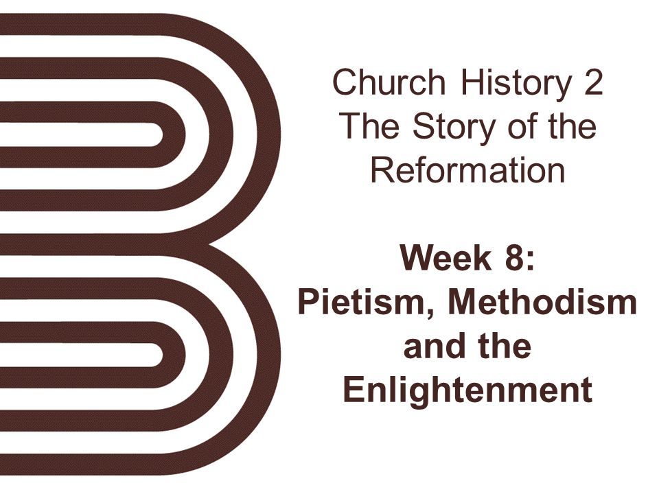 Church History 2 The Story of the Reformation Week 8: Pietism, Methodism and the Enlightenment