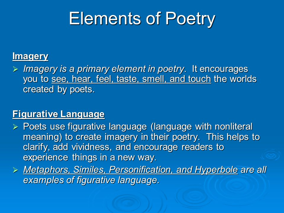 Elements of Poetry Imagery  Imagery is a primary element in poetry. It encourages you to see, hear, feel, taste, smell, and touch the worlds created