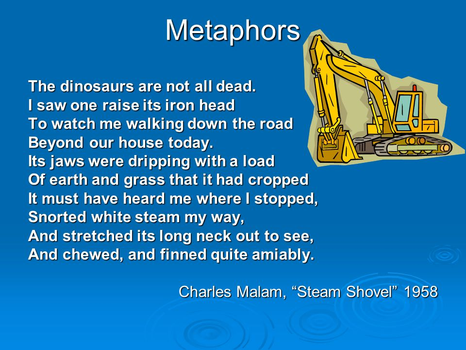 Metaphors The dinosaurs are not all dead. I saw one raise its iron head To watch me walking down the road Beyond our house today. Its jaws were drippi