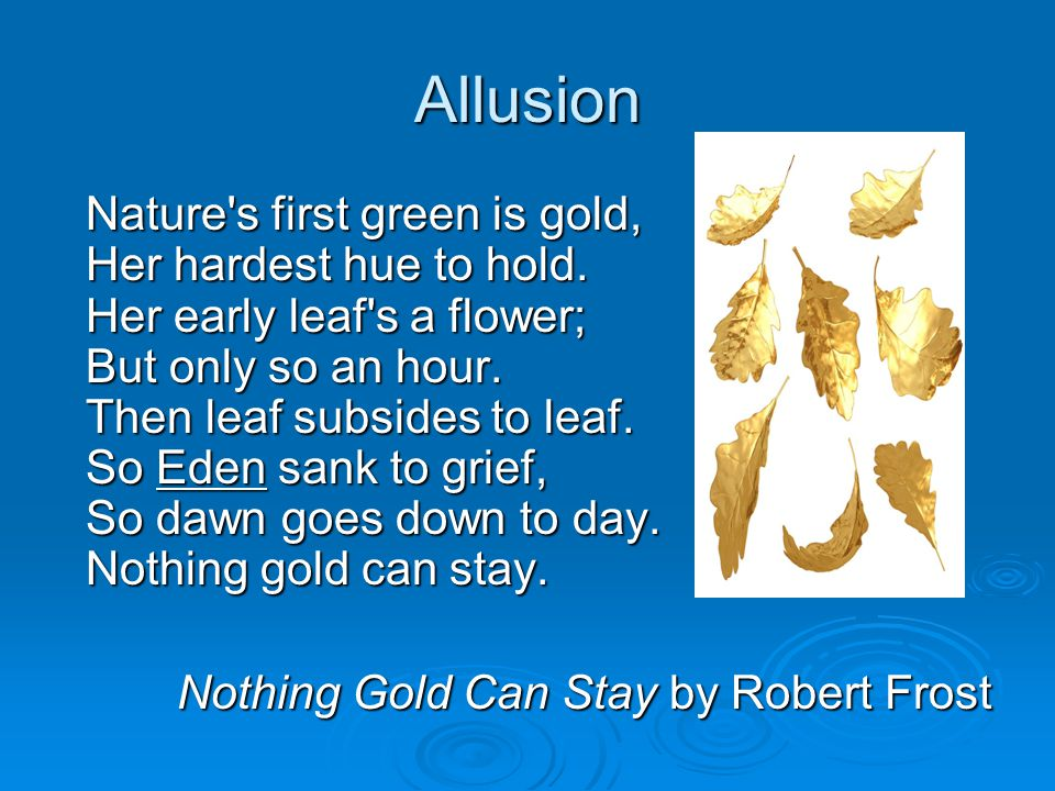 Allusion Nature's first green is gold, Her hardest hue to hold. Her early leaf's a flower; But only so an hour. Then leaf subsides to leaf. So Eden sa