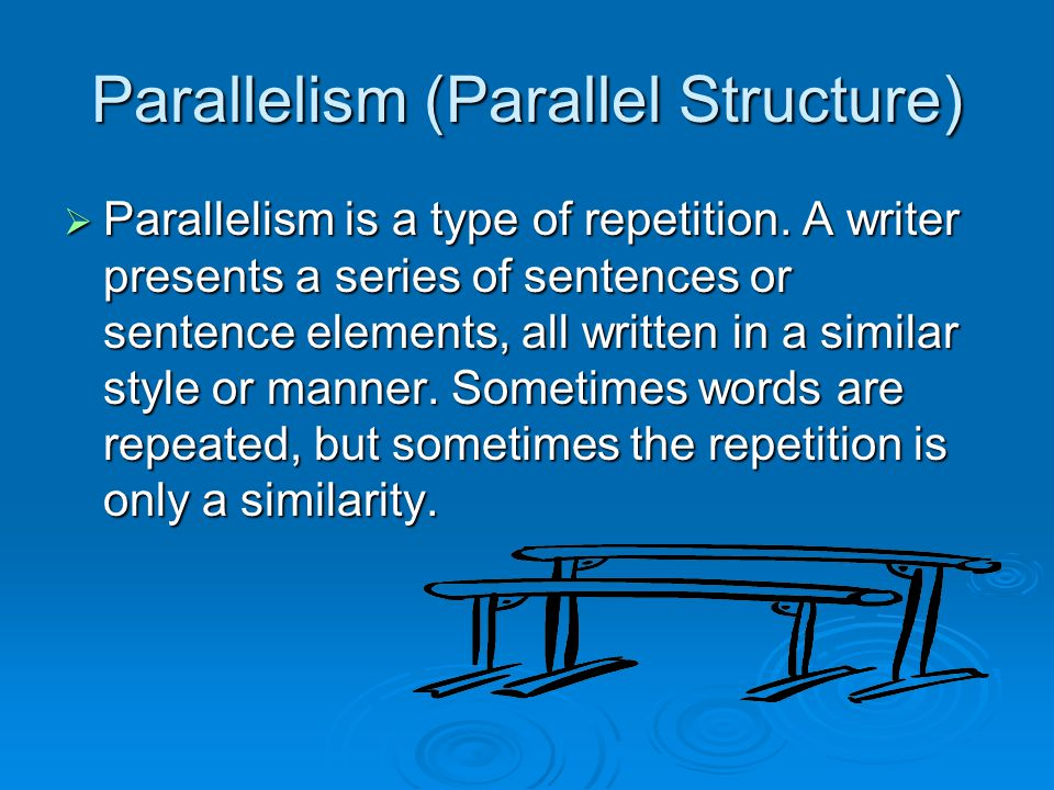 Parallelism (Parallel Structure)  Parallelism is a type of repetition. A writer presents a series of sentences or sentence elements, all written in a