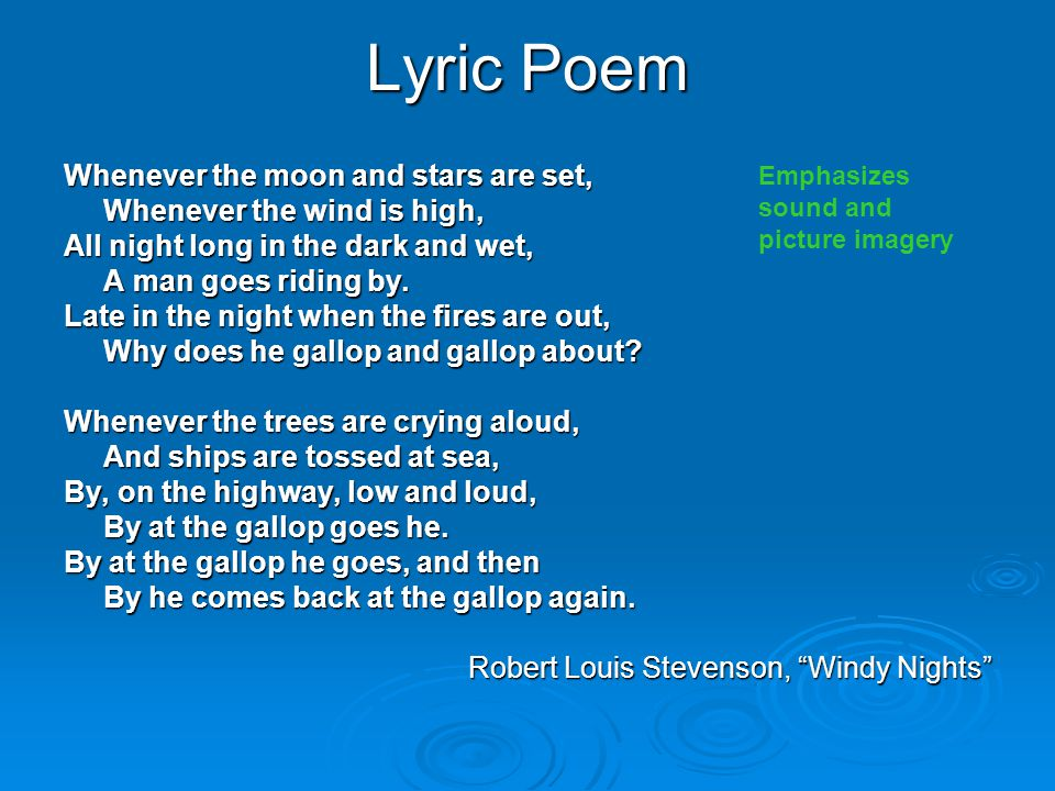 Lyric Poem Whenever the moon and stars are set, Whenever the wind is high, All night long in the dark and wet, A man goes riding by. Late in the night
