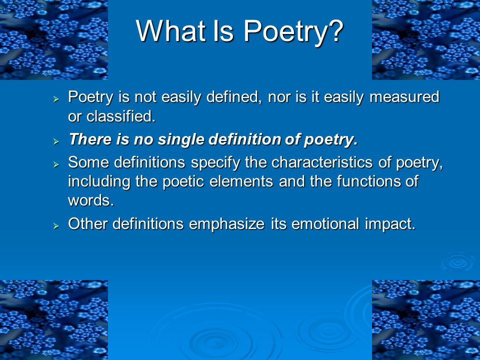 What Is Poetry?  Poetry is not easily defined, nor is it easily measured or classified.  There is no single definition of poetry.  Some definitions
