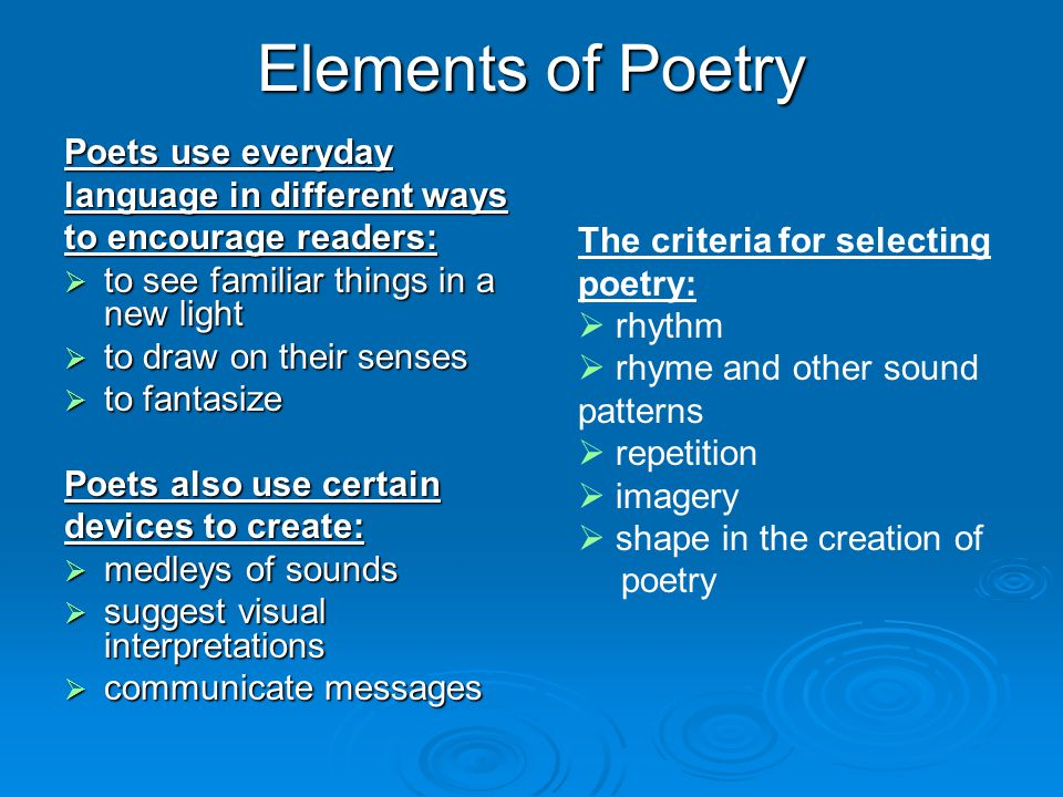 Elements of Poetry Poets use everyday language in different ways to encourage readers:  to see familiar things in a new light  to draw on their sens