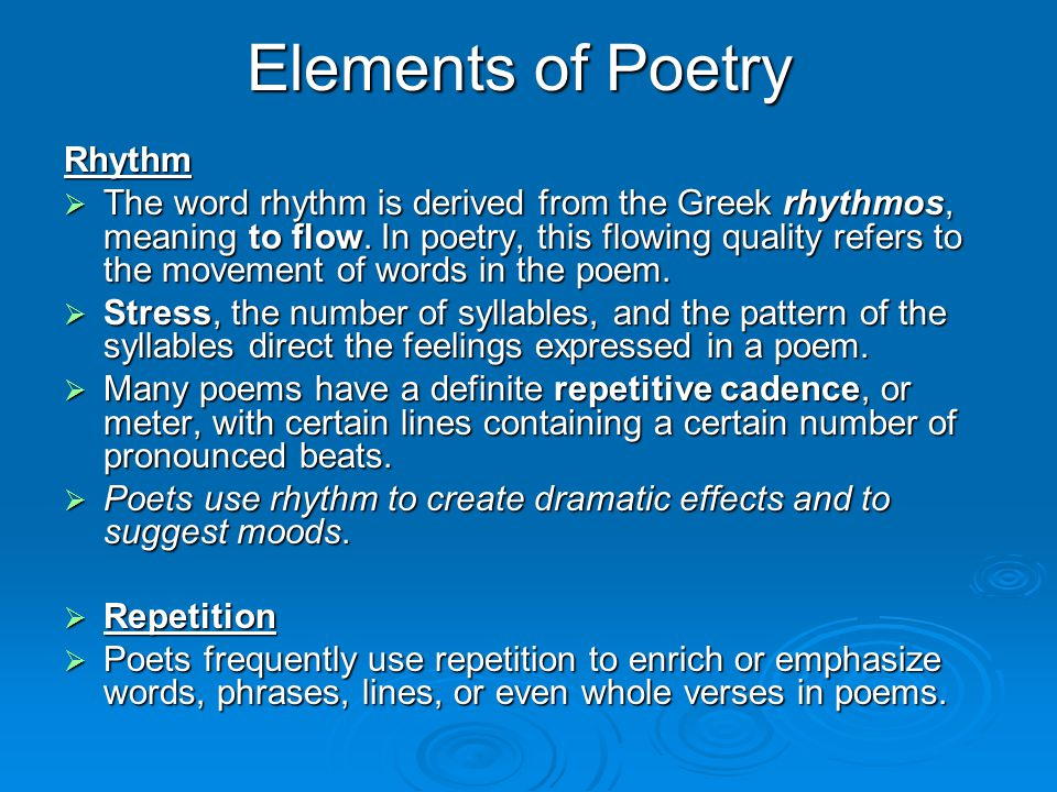 Elements of Poetry Rhythm  The word rhythm is derived from the Greek rhythmos, meaning to flow. In poetry, this flowing quality refers to the movemen