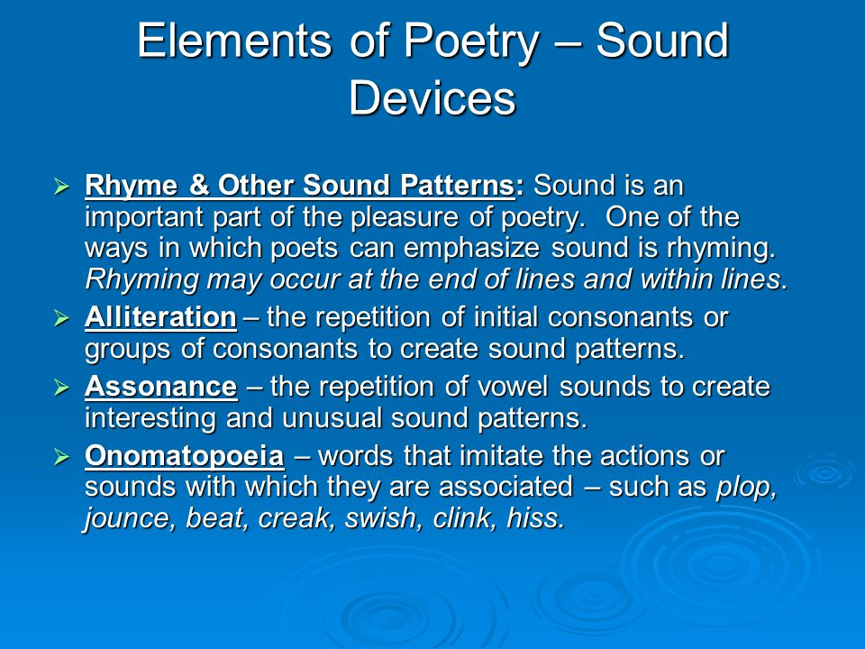 Elements of Poetry – Sound Devices  Rhyme & Other Sound Patterns: Sound is an important part of the pleasure of poetry. One of the ways in which poet