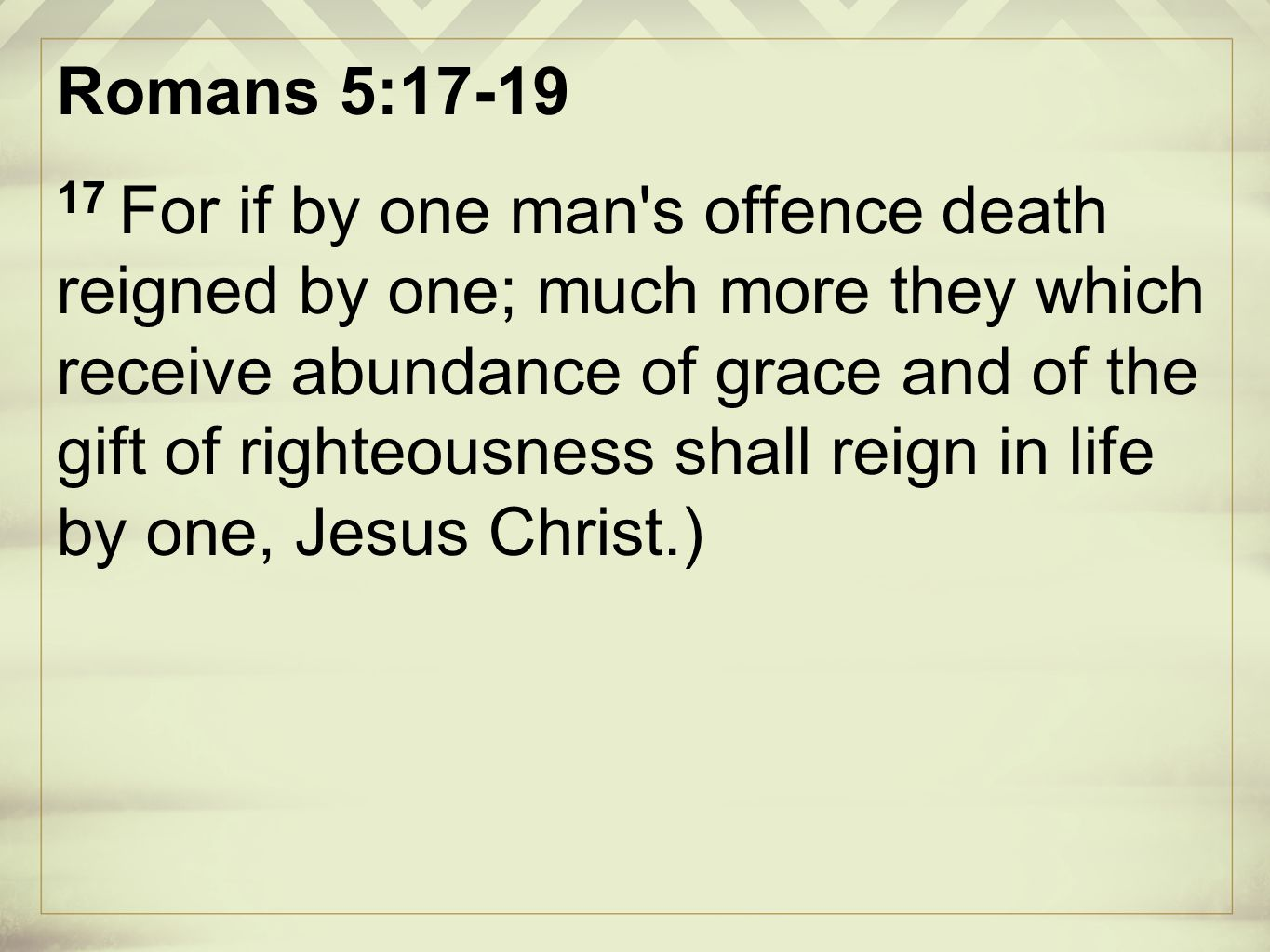 Romans 5:17-19 17 For if by one man s offence death reigned by one; much more they which receive abundance of grace and of the gift of righteousness shall reign in life by one, Jesus Christ.)