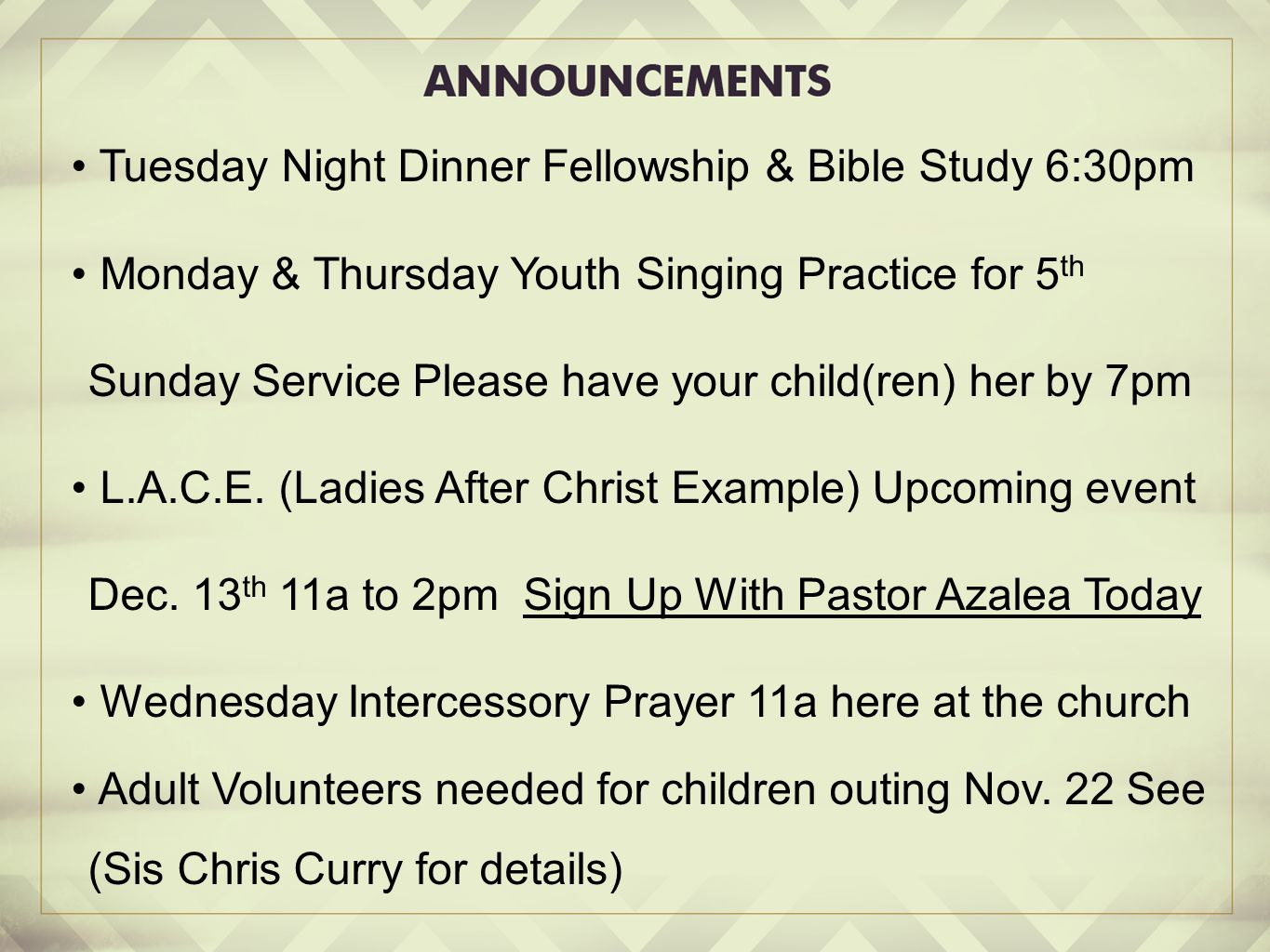 Tuesday Night Dinner Fellowship & Bible Study 6:30pm Monday & Thursday Youth Singing Practice for 5 th Sunday Service Please have your child(ren) her by 7pm L.A.C.E.