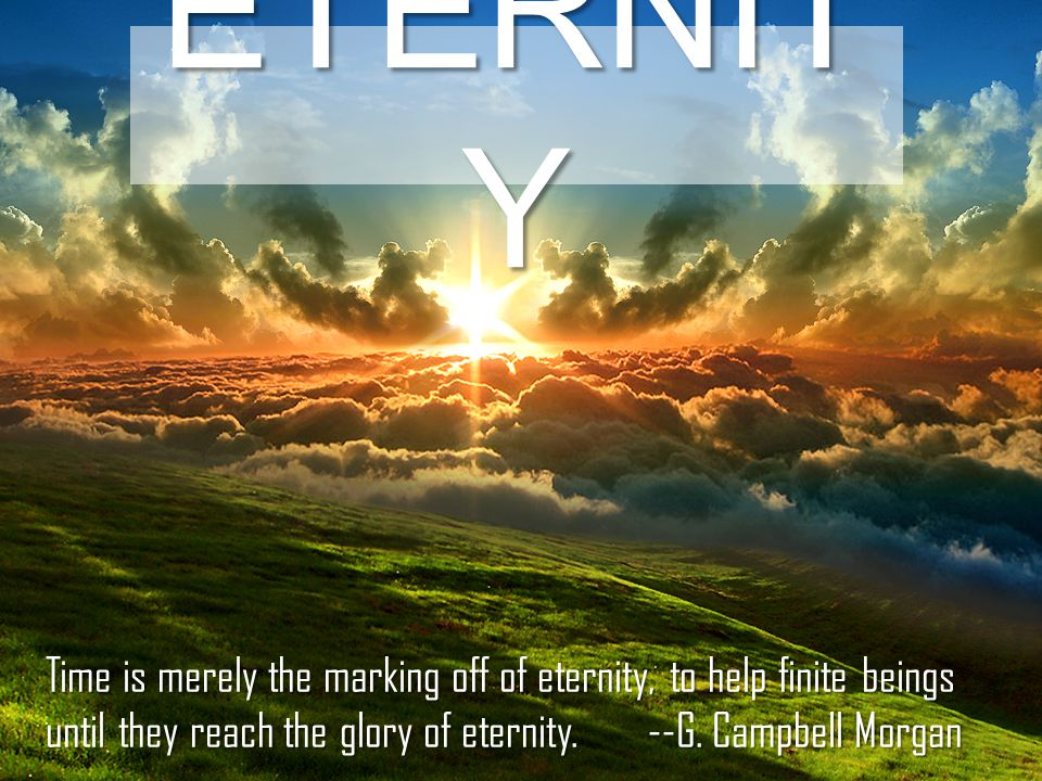 ETERNIT Y Time is merely the marking off of eternity, to help finite beings until they reach the glory of eternity.