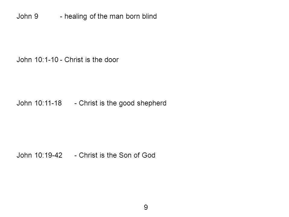 John 9- healing of the man born blind John 10:1-10- Christ is the door John 10:11-18- Christ is the good shepherd John 10:19-42- Christ is the Son of God 9