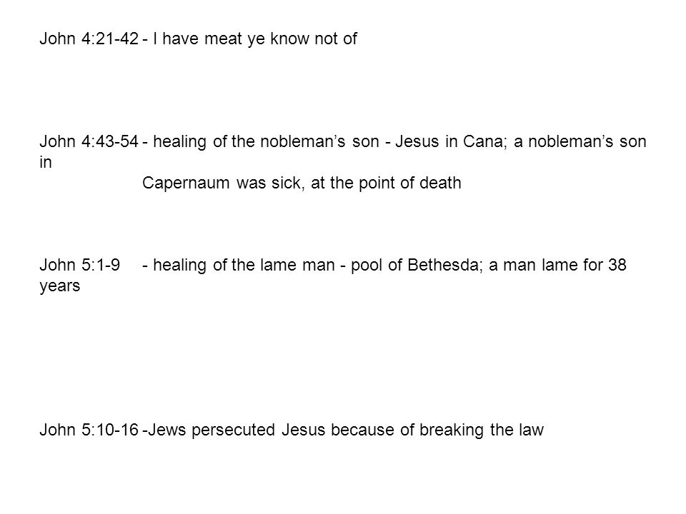 John 4:21-42- I have meat ye know not of John 4:43-54- healing of the nobleman's son - Jesus in Cana; a nobleman's son in Capernaum was sick, at the point of death John 5:1-9- healing of the lame man - pool of Bethesda; a man lame for 38 years John 5:10-16-Jews persecuted Jesus because of breaking the law 4