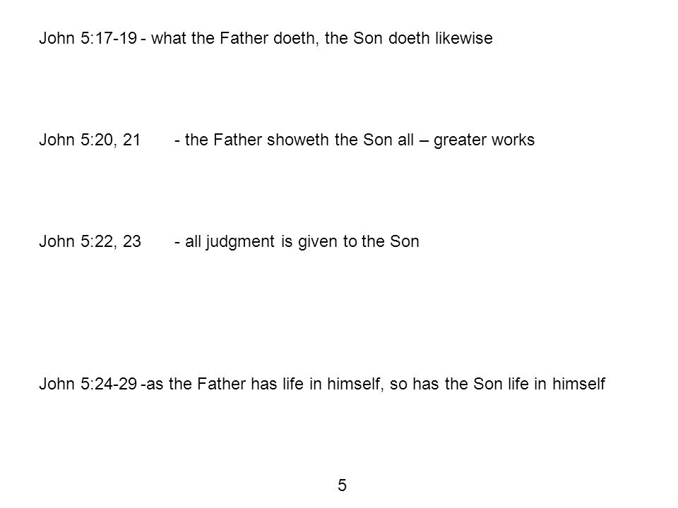 John 5:17-19- what the Father doeth, the Son doeth likewise John 5:20, 21- the Father showeth the Son all – greater works John 5:22, 23- all judgment is given to the Son John 5:24-29-as the Father has life in himself, so has the Son life in himself 5