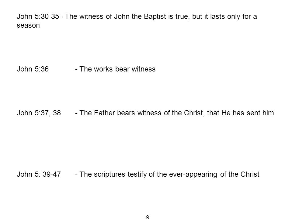 John 5:30-35- The witness of John the Baptist is true, but it lasts only for a season John 5:36- The works bear witness John 5:37, 38- The Father bears witness of the Christ, that He has sent him John 5: 39-47- The scriptures testify of the ever-appearing of the Christ 6