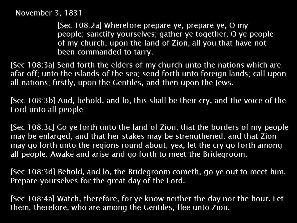 November 3, 1831 [Sec 108:2a] Wherefore prepare ye, prepare ye, O my people; sanctify yourselves; gather ye together, O ye people of my church, upon the land of Zion, all you that have not been commanded to tarry.