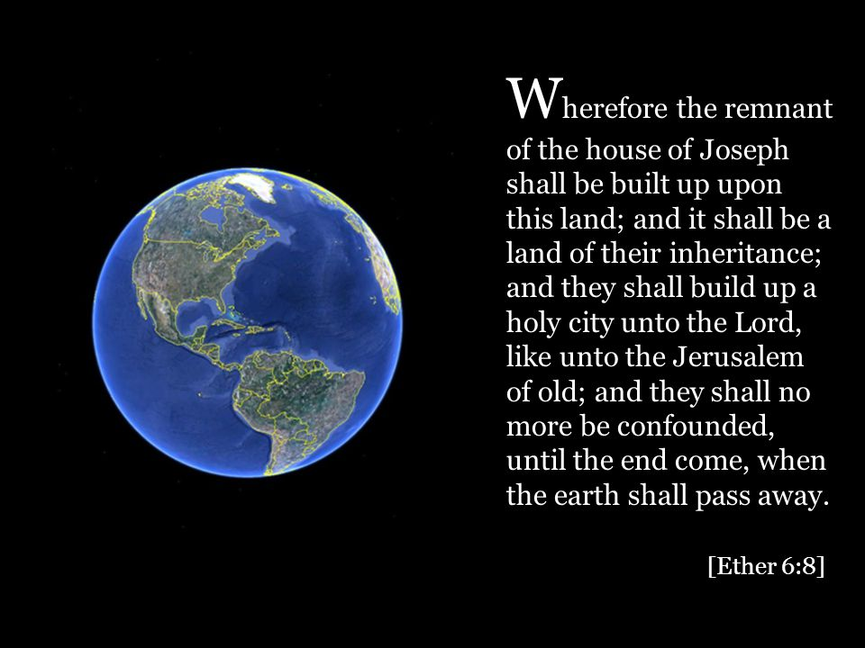 W herefore the remnant of the house of Joseph shall be built up upon this land; and it shall be a land of their inheritance; and they shall build up a holy city unto the Lord, like unto the Jerusalem of old; and they shall no more be confounded, until the end come, when the earth shall pass away.