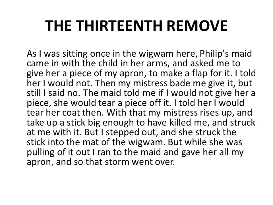 THE THIRTEENTH REMOVE As I was sitting once in the wigwam here, Philip's maid came in with the child in her arms, and asked me to give her a piece of