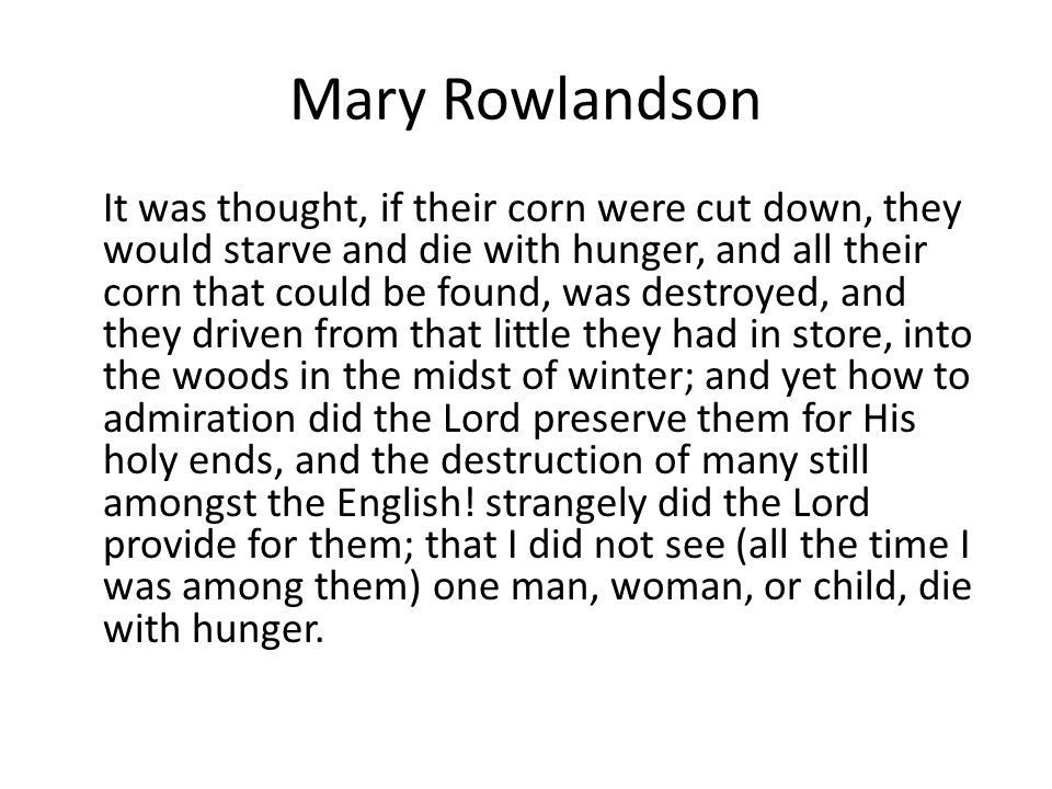 Mary Rowlandson It was thought, if their corn were cut down, they would starve and die with hunger, and all their corn that could be found, was destro