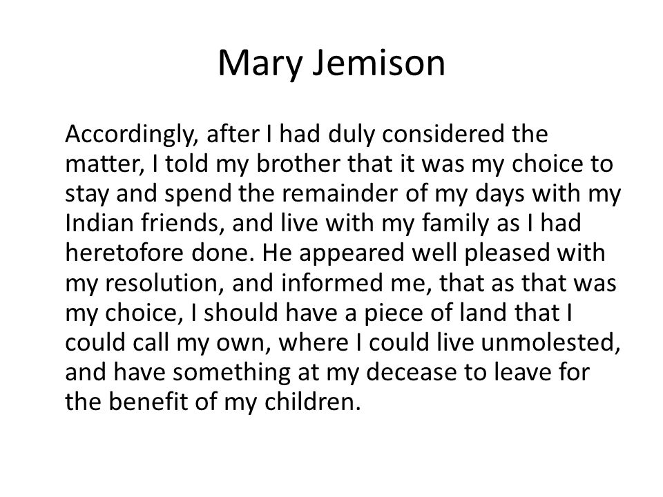 Mary Jemison Accordingly, after I had duly considered the matter, I told my brother that it was my choice to stay and spend the remainder of my days w