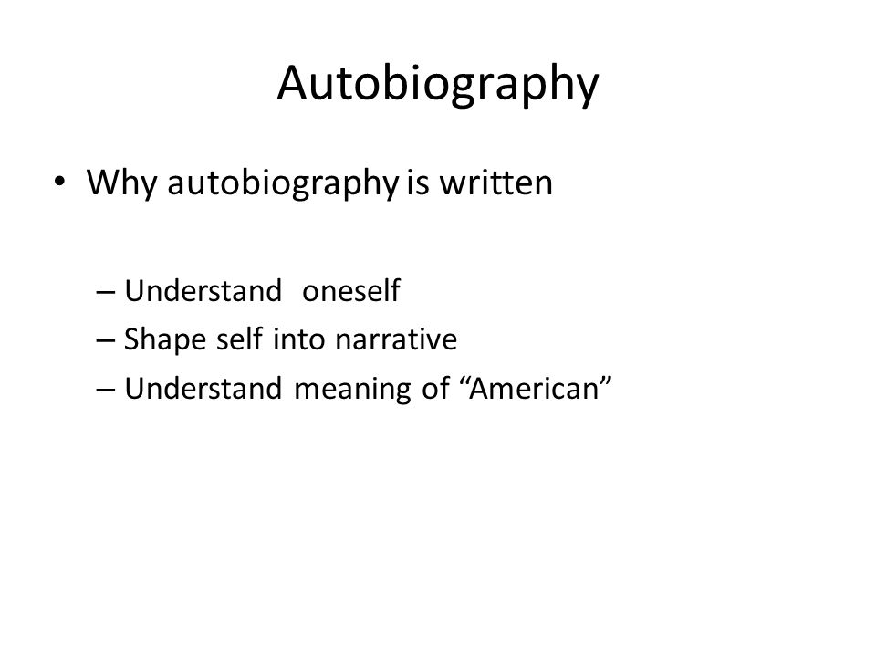 "Autobiography Why autobiography is written – Understand oneself – Shape self into narrative – Understand meaning of ""American"""