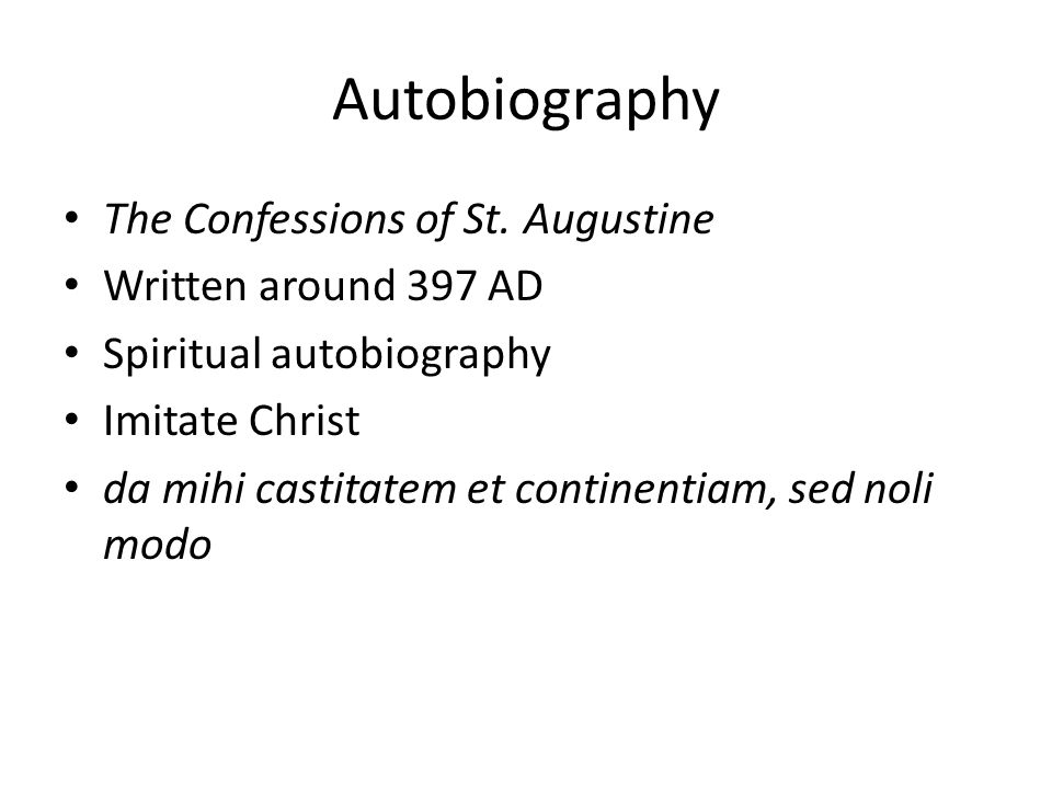 Autobiography The Confessions of St. Augustine Written around 397 AD Spiritual autobiography Imitate Christ da mihi castitatem et continentiam, sed no