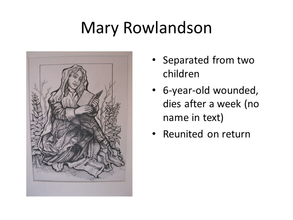Mary Rowlandson Separated from two children 6-year-old wounded, dies after a week (no name in text) Reunited on return