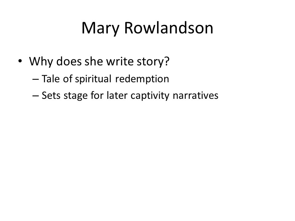Mary Rowlandson Why does she write story? – Tale of spiritual redemption – Sets stage for later captivity narratives