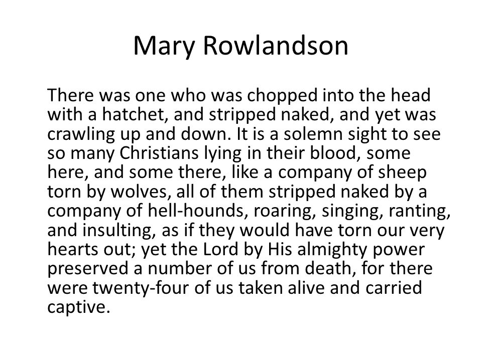 Mary Rowlandson There was one who was chopped into the head with a hatchet, and stripped naked, and yet was crawling up and down. It is a solemn sight