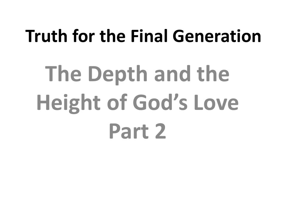 Truth for the Final Generation The Depth and the Height of God's Love Part 2